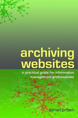 Archiving Websites: A Practical Guide for Information Management Professionals - Brown, Adrian