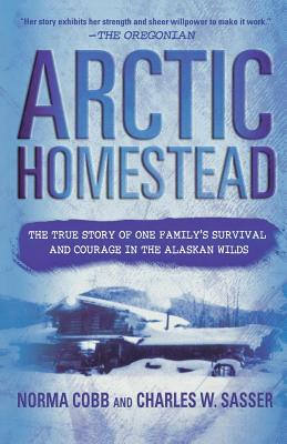 Arctic Homestead: The True Story of One Family's Survival and Courage in the Alaskan Wilds - Cobb, Norma, and Sasser, Charles W