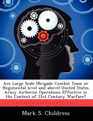 Are Large Scale (Brigade Combat Team or Regimental Level and Above) United States Army Airborne Operations Effective in the Context of 21st Century Wa - Childress, Mark S