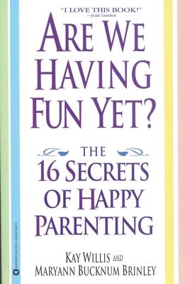 Are We Having Fun Yet?: The 16 Secrets of Happy Parenting - Willis, Kay, and Brinley, Maryann Bucknum