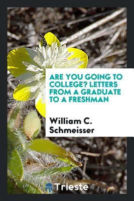 Are You Going to College? Letters from a Graduate to a Freshman - Schmeisser, William C
