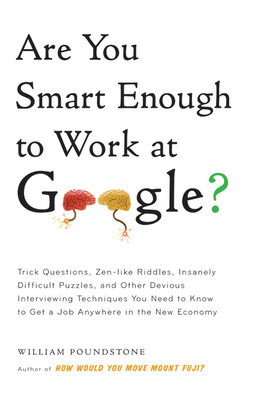 Are You Smart Enough to Work at Google?: Trick Questions, Zen-Like Riddles, Insanely Difficult Puzzles, and Other Devious Interviewing Techniques You Need to Know to Get a Job Anywhere in the New Economy - Poundstone, William