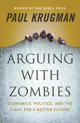 Arguing with Zombies: Economics, Politics, and the Fight for a Better Future - Krugman, Paul