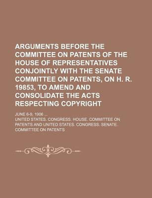 Arguments Before the Committee on Patents of the House of Representatives Conjointly with the Senate Committee on Patents, on H. R. 19853, to Amend and Consolidate the Acts Respecting Copyright; June 6-9, 1906 - Patents, United States Congress