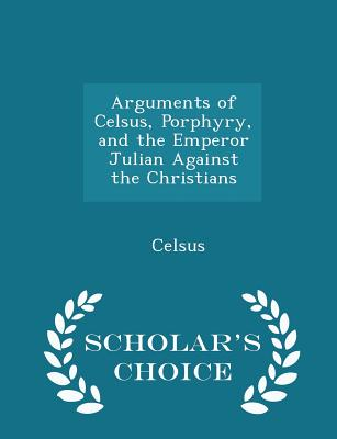 Arguments of Celsus, Porphyry, and the Emperor Julian Against the Christians - Scholar's Choice Edition - Celsus