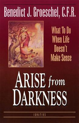 Arise from Darkness: What to Do When Life Doesn't Make Sense - Groeschel, Benedict J, Fr., C.F.R., and Groeschel, Fr Benedict J