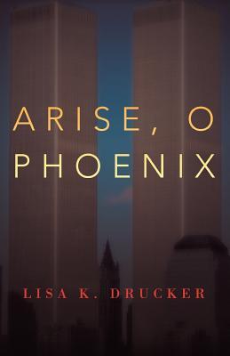 Arise, O Phoenix - Drucker, Lisa K