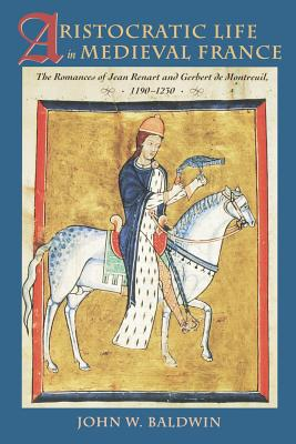 Aristocratic Life in Medieval France: The Romances of Jean Renart and Gerbert de Montreuil, 1190-1230 - Baldwin, John W, Professor