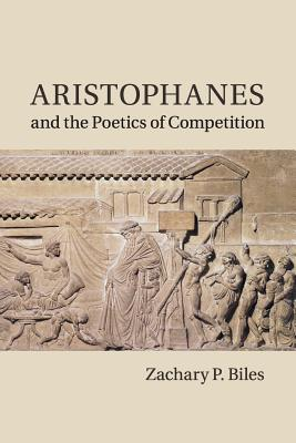 Aristophanes and the Poetics of Competition - Biles, Zachary P.