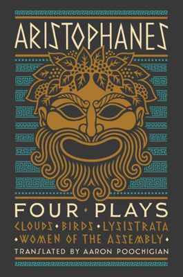 Aristophanes: Four Plays: Clouds, Birds, Lysistrata, Women of the Assembly - Aristophanes, and Poochigian, Aaron (Translated by)