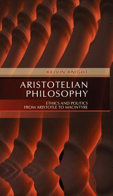 Aristotelian Philosophy: Ethics and Politics from Aristotle to MacIntyre - Knight, Kelvin