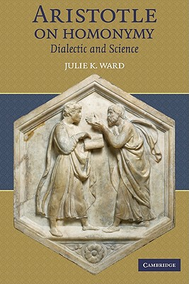 Aristotle on Homonymy: Dialectic and Science - Ward, Julie K