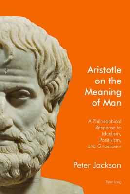 Aristotle on the Meaning of Man: A Philosophical Response to Idealism, Positivism, and Gnosticism - Jackson, Peter