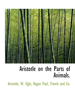 Aristotle on the Parts of Animals. - Aristotle, and Ogle, W, and Kegan Paul Trench & Co (Creator)