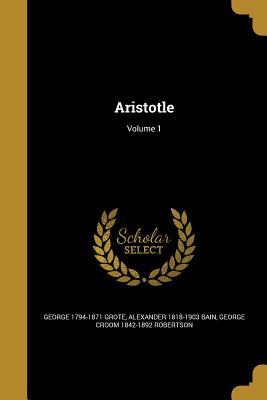 Aristotle; Volume 1 - Grote, George 1794-1871, and Bain, Alexander 1818-1903, and Robertson, George Croom 1842-1892