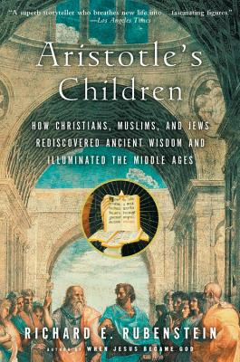 Aristotle's Children: How Christians, Muslims, and Jews Rediscovered Ancient Wisdom and Illuminated the Middle Ages - Rubenstein, Richard E