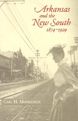 Arkansas and the New South, 1874 1929 - Moneyhon, Carl H, Dr.