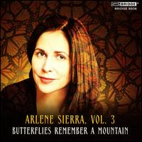 Arlene Sierra, Vol. 3: Butterflies Remember a Mountain - Alexei Grynyuk (piano); Horszowski Trio; Jesse Mills (violin); Leonard Elschenbroich (cello); Nicola Benedetti (violin);...