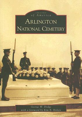 Arlington National Cemetery - Dodge, George W, and Holien, Kim B (Foreword by)