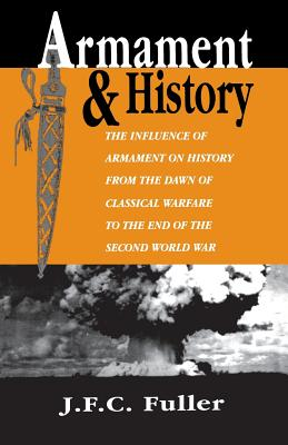 Armament and History: The Influence of Armament on History from the Dawn of Classical Warfare to the End of the Second World War - Fuller, J F C