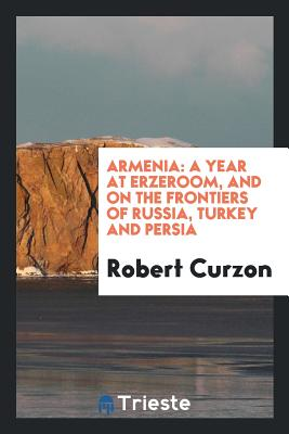 Armenia: A Year at Erzeroom, and on the Frontiers of Russia, Turkey and Persia - Curzon, Robert