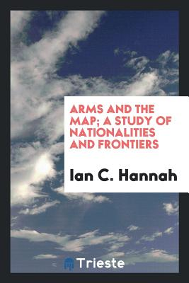 Arms and the Map; A Study of Nationalities and Frontiers - Hannah, Ian C