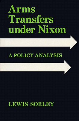 Arms Transfers Under Nixon: A Policy Analysis - Sorley, Lewis