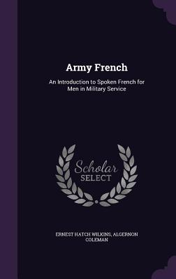 Army French: An Introduction to Spoken French for Men in Military Service - Wilkins, Ernest Hatch, and Coleman, Algernon