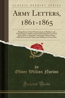 Army Letters, 1861-1865: Being Extracts from Private Letters to Relatives and Friends from a Soldier in the Field During the Late Civil War, with an Appendix Containing Copies of Some Official Documents, Papers and Addresses of Later Date - Norton, Oliver Willcox