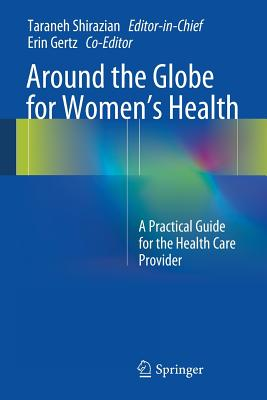 Around the Globe for Women's Health: A Practical Guide for the Health Care Provider - Shirazian, Taraneh (Editor), and Gertz, Erin (Editor)