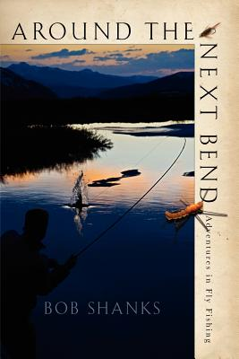Around the Next Bend: Adventures in Fly Fishing - Shanks, Bob