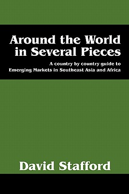 Around the World in Several Pieces: A Country by Country Guide to Emerging Markets in Southeast Asia and Africa - Stafford, David