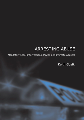Arresting Abuse: Mandatory Legal Interventions, Power, and Intimate Abusers - Guzik, Keith