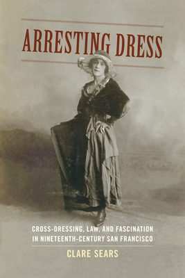 Arresting Dress: Cross-Dressing, Law, and Fascination in Nineteenth-Century San Francisco - Sears, Clare