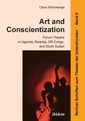 Art and Conscientization: Forum Theatre in Uganda, Rwanda, Dr Congo, and South Sudan - Schrowange, Claus, and Hahn, Harald (Series edited by)