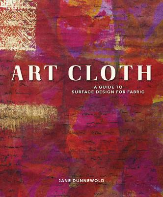 Art Cloth: A Guide to Surface Design for Fabric - Dunnewold, Jane