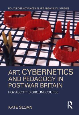 Art, Cybernetics and Pedagogy in Post-War Britain: Roy Ascott's Groundcourse - Sloan, Kate