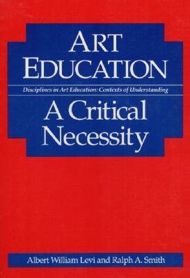 Art Education: A Critical Necessity - Levi, Albert, and Smith, Ralph A