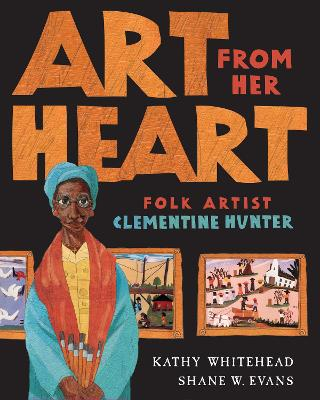 Art from Her Heart: Folk Artist Clementine Hunter - Whitehead, Kathy