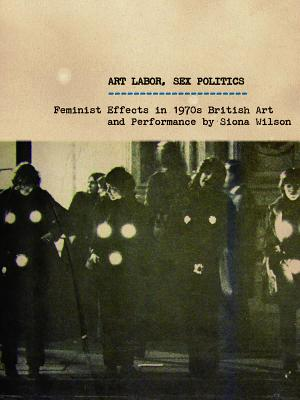 Art Labor, Sex Politics: Feminist Effects in 1970s British Art and Performance - Wilson, Siona