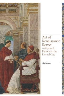 Art of Renaissance Rome: Artists and Patrons in the Eternal City - Marciari, John