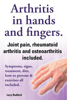 Arthritis in hands and arthritis in fingers. Rheumatoid arthritis and osteoarthritis included. Symptoms, signs, treatment, diet, how to prevent & exercises all included. - Rudford, Lucy