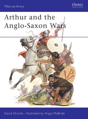 Arthur and the Anglo-Saxon Wars - Nicolle, David, Dr., and McBride, Angus (Illustrator)