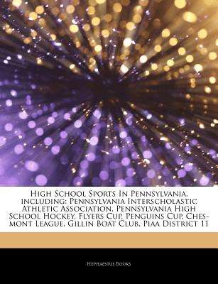 Articles on High School Sports in Pennsylvania, Including: Pennsylvania Interscholastic Athletic Association, Pennsylvania High School Hockey, Flyers Cup, Penguins Cup, Ches-Mont League, Gillin Boat Club, Piaa District 11 - Hephaestus Books