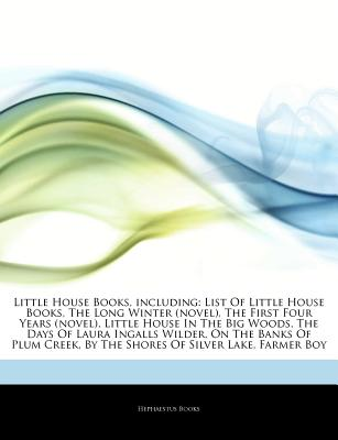 Articles on Little House Books, Including: List of Little House Books, the Long Winter (Novel), the First Four Years (Novel), Little House in the Big Woods, the Days of Laura Ingalls Wilder, on the Banks of Plum Creek - Hephaestus Books, and Books, Hephaestus