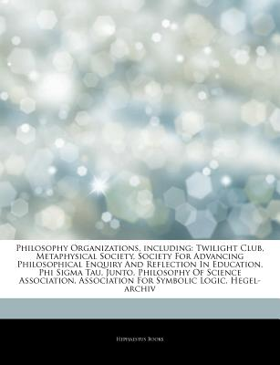 Articles on Philosophy Organizations, Including: Twilight Club, Metaphysical Society, Society for Advancing Philosophical Enquiry and Reflection in Education, Phi SIGMA Tau, Junto, Philosophy of Science Association - Hephaestus Books, and Books, Hephaestus