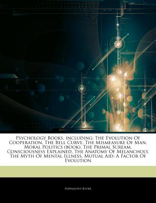 Articles on Psychology Books, Including: The Evolution of Cooperation, the Bell Curve, the Mismeasure of Man, Moral Politics (Book), the Primal Scream, Consciousness Explained, the Anatomy of Melancholy, the Myth of Mental Illness - Hephaestus Books