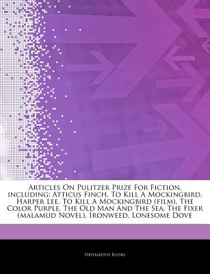 Articles on Pulitzer Prize for Fiction, Including: Atticus Finch, to Kill a Mockingbird, Harper Lee, to Kill a Mockingbird (Film), the Color Purple, the Old Man and the Sea, the Fixer (Malamud Novel), Ironweed, Lonesome Dove - Hephaestus Books
