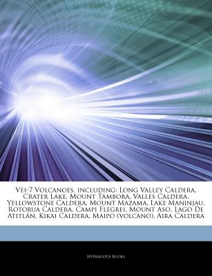 Articles on Vei-7 Volcanoes, Including: Long Valley Caldera, Crater Lake, Mount Tambora, Valles Caldera, Yellowstone Caldera, Mount Mazama, Lake Maninjau, Rotorua Caldera, Campi Flegrei, Mount Aso, Lago de Atitl N, Kikai Caldera - Hephaestus Books, and Books, Hephaestus