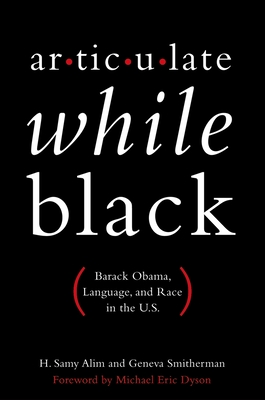 Articulate While Black: Barack Obama, Language, and Race in the U.S. - Alim, H Samy, and Smitherman, Geneva, and Dyson, Michael Eric, Professor (Foreword by)